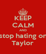 KEEP CALM AND stop hating on Taylor - Personalised Poster A4 size