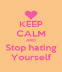 KEEP CALM AND Stop hating Yourself - Personalised Poster A4 size