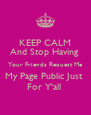 KEEP CALM And Stop Having  Your Friends Request Me My Page Public Just  For Y'all  - Personalised Poster A4 size