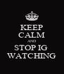 KEEP CALM AND STOP IG  WATCHING - Personalised Poster A4 size