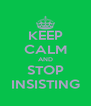 KEEP CALM AND STOP INSISTING - Personalised Poster A4 size