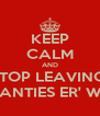 KEEP CALM AND STOP LEAVING  YO PANTIES ER' WHERE - Personalised Poster A4 size