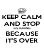 KEEP CALM AND STOP LISTENING BECAUSE IT'S OVER - Personalised Poster A4 size