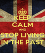 KEEP CALM AND STOP LIVING IN THE PAST - Personalised Poster A4 size