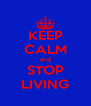KEEP CALM and STOP LIVING - Personalised Poster A4 size