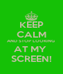 KEEP CALM AND STOP LOOKING  AT MY  SCREEN! - Personalised Poster A4 size