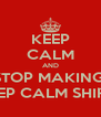 KEEP CALM AND STOP MAKING  KEEP CALM SHIRTS - Personalised Poster A4 size