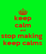 keep calm and stop making  keep calms - Personalised Poster A4 size