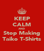 KEEP CALM AND Stop Making Taiko T-Shirts - Personalised Poster A4 size