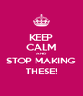 KEEP CALM AND STOP MAKING THESE! - Personalised Poster A4 size