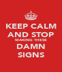 KEEP CALM AND STOP MAKING THESE DAMN SIGNS - Personalised Poster A4 size