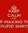 KEEP CALM AND STOP MAKING THESE STUPID SHIRTS - Personalised Poster A4 size