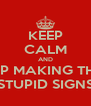 KEEP CALM AND STOP MAKING THESE STUPID SIGNS - Personalised Poster A4 size