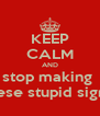 KEEP CALM AND stop making  these stupid signs! - Personalised Poster A4 size