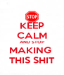 KEEP CALM AND STOP MAKING  THIS SHIT - Personalised Poster A4 size