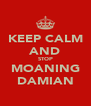 KEEP CALM AND STOP MOANING DAMIAN - Personalised Poster A4 size
