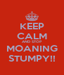 KEEP CALM AND STOP MOANING STUMPY!! - Personalised Poster A4 size