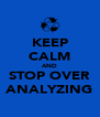 KEEP CALM AND STOP OVER ANALYZING - Personalised Poster A4 size