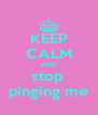 KEEP CALM AND stop  pinging me - Personalised Poster A4 size