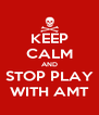 KEEP CALM AND STOP PLAY WITH AMT - Personalised Poster A4 size