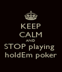 KEEP CALM AND STOP playing  holdEm poker - Personalised Poster A4 size