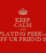 KEEP CALM AND STOP PLAYING PEEK-A-BOO OFF UR FRIEND IG - Personalised Poster A4 size