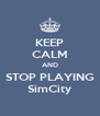 KEEP CALM AND STOP PLAYING SimCity - Personalised Poster A4 size