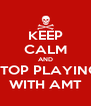 KEEP CALM AND STOP PLAYING WITH AMT - Personalised Poster A4 size