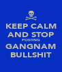 KEEP CALM AND STOP POSTING GANGNAM BULLSHIT - Personalised Poster A4 size