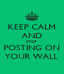 KEEP CALM AND STOP  POSTING ON YOUR WALL - Personalised Poster A4 size