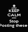 KEEP CALM AND Stop Posting these  - Personalised Poster A4 size