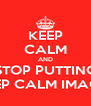 KEEP CALM AND STOP PUTTING KEEP CALM IMAGES - Personalised Poster A4 size