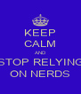KEEP CALM AND STOP RELYING ON NERDS - Personalised Poster A4 size