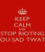 KEEP CALM AND STOP RIOTING YOU SAD TWATS - Personalised Poster A4 size