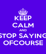 KEEP CALM AND STOP SAYING OFCOURSE - Personalised Poster A4 size