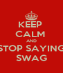 KEEP  CALM  AND STOP SAYING SWAG - Personalised Poster A4 size