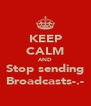 KEEP CALM AND Stop sending Broadcasts-.- - Personalised Poster A4 size