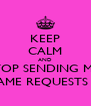 KEEP CALM AND STOP SENDING ME  GAME REQUESTS !!! - Personalised Poster A4 size