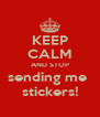 KEEP CALM AND STOP sending me  stickers! - Personalised Poster A4 size