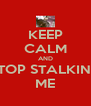 KEEP CALM AND STOP STALKING ME - Personalised Poster A4 size