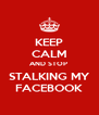 KEEP CALM AND STOP  STALKING MY FACEBOOK - Personalised Poster A4 size