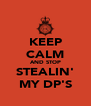 KEEP CALM AND STOP STEALIN' MY DP'S - Personalised Poster A4 size