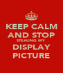 KEEP CALM AND STOP STEALING MY DISPLAY PICTURE - Personalised Poster A4 size
