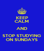 KEEP CALM AND STOP STUDYING ON SUNDAYS - Personalised Poster A4 size