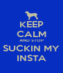 KEEP CALM AND STOP SUCKIN MY INSTA - Personalised Poster A4 size