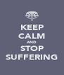 KEEP CALM AND STOP SUFFERING - Personalised Poster A4 size