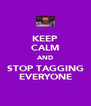 KEEP CALM AND STOP TAGGING EVERYONE - Personalised Poster A4 size