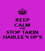 KEEP CALM AND STOP TAKIN HARLEE'S DP'S - Personalised Poster A4 size