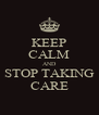KEEP CALM AND STOP TAKING CARE - Personalised Poster A4 size