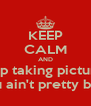 KEEP CALM AND Stop taking pictures You ain't pretty bitch - Personalised Poster A4 size